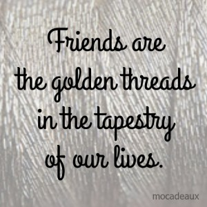 Friends are the golden threads in the tapestry of our lives